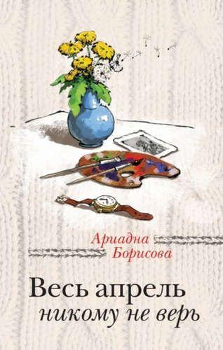 Борисова, Ариадна Весь апрель никому не верь