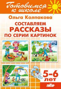 Колпакова О.В. 5-6 л.Готов.к школе.Составляем рассказы по серии картинок
