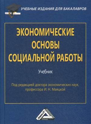 Маяцкая И.Н. Экономические основы социальной работы: Учебник для бакалавров