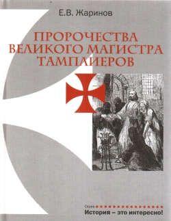 Жаринов, Евгений Викторович Пророчества Великого Магистра тамплиеров.