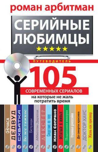 Арбитман, Роман Эмильевич Серийные любимцы. 105 современных сериалов, на которые не жаль потратить время