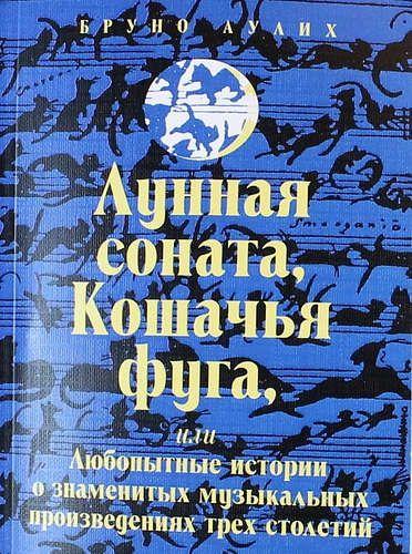 Аулих Б. Лунная соната, Кошачья фуга, или Любопытные истории о знаменитых музыкальных произведениях трех столетий