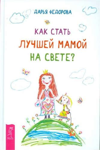 Фёдорова, Дарья Сергеевна Как стать лучшей мамой на свете?