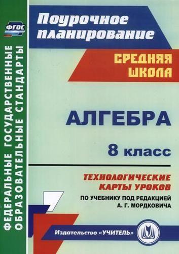 Гилярова М.Г. Алгебра. 8 класс: технологические карты уроков по учебнику под редакцией А.Г. Мордковича. ФГОС