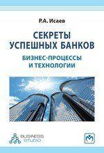 Исаев Р.А. Секреты успешных банков: бизнес-процессы и технологии