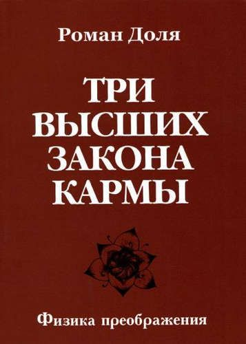 Доля, Роман Васильевич Три высших закона кармы. Физика преображения 4-е изд.