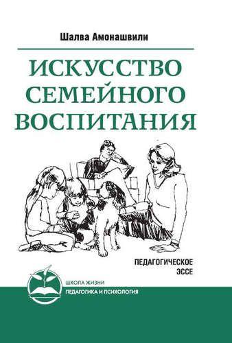 Амонашвили, Шалва Александрович Искусство семейного воспитания. 7-е изд. (пер) Педагогическое эссе