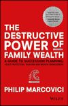Philip Marcovici The Destructive Power of Family Wealth. A Guide to Succession Planning, Asset Protection, Taxation and Wealth Management